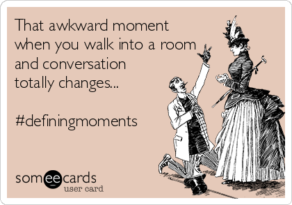 That awkward moment when you walk into a room and conversation totally changes...  #definingmoments