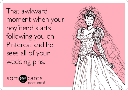 That awkward moment when your boyfriend starts following you on Pinterest and he sees all of your wedding pins.