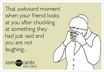 That awkward moment when your friend looks at you after chuckling at something they had just said and you are not laughing...
