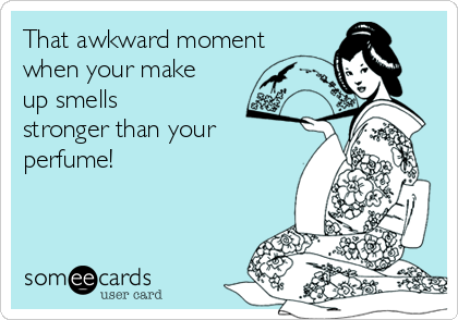 That awkward moment when your make up smells stronger than your perfume!