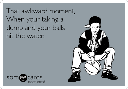 That awkward moment, When your taking a dump and your balls hit the water.