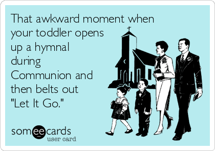 """That awkward moment when your toddler opens up a hymnal during Communion and then belts out """"Let It Go."""""""