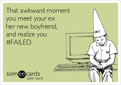 That awkward moment you meet your ex  her new boyfriend,  and realize you #FAILED.
