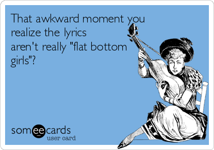 "That awkward moment you realize the lyrics aren't really ""flat bottom girls""?"