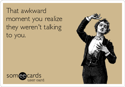 That awkward moment you realize they weren't talking to you.