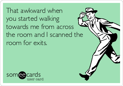 That awkward when you started walking towards me from across the room and I scanned the room for exits.