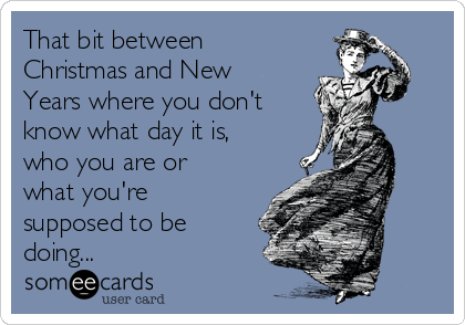 That bit between Christmas and New Years where you don't know what day it is, who you are or what you're supposed to be doing...