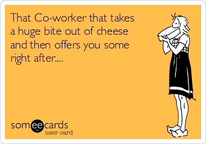 That Co-worker that takes a huge bite out of cheese and then offers you some right after....