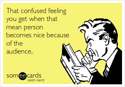 That confused feeling you get when that mean person becomes nice because of the audience..