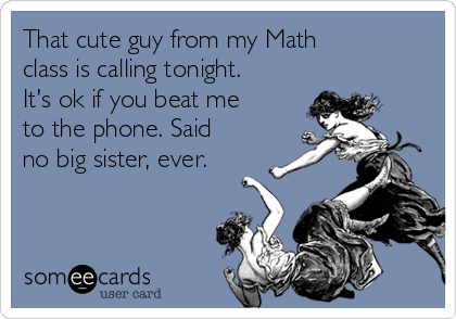 That cute guy from my Math class is calling tonight. It's ok if you beat me to the phone. Said no big sister, ever.