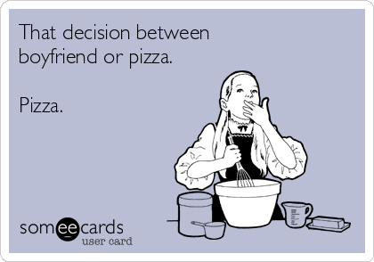 That decision between boyfriend or pizza.  Pizza.
