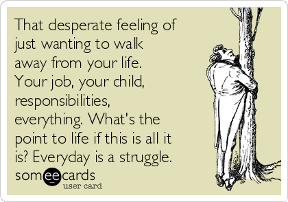 That desperate feeling of just wanting to walk away from your life. Your job, your child, responsibilities, everything. What's the point to life if this is all it is? Everyday is a struggle.