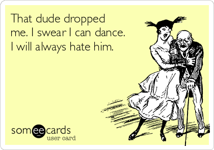 That dude dropped me. I swear I can dance. I will always hate him.