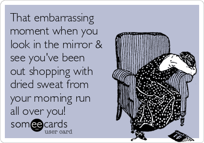 That embarrassing moment when you look in the mirror & see you've been out shopping with dried sweat from your morning run all over you!