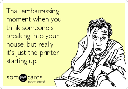 That embarrassing moment when you think someone's breaking into your house, but really it's just the printer starting up.