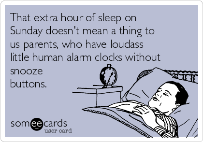 That extra hour of sleep on Sunday doesn't mean a thing to us parents, who have loudass little human alarm clocks without snooze buttons.