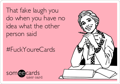 That fake laugh you do when you have no idea what the other person said  #FuckYoureCards