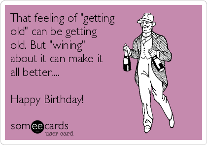 "That feeling of ""getting old"" can be getting old. But ""wining"" about it can make it all better....  Happy Birthday!"