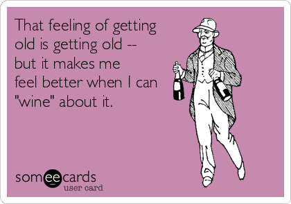 "That feeling of getting old is getting old -- but it makes me feel better when I can ""wine"" about it."
