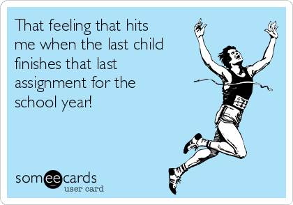 That feeling that hits me when the last child finishes that last assignment for the school year!