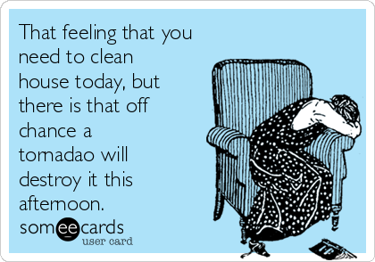 That feeling that you need to clean house today, but there is that off chance a tornadao will destroy it this afternoon.