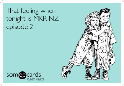 That feeling when tonight is MKR NZ episode 2.