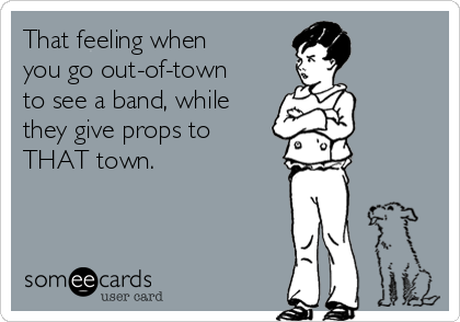That feeling when you go out-of-town to see a band, while they give props to THAT town.