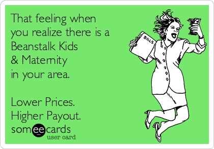 That feeling when you realize there is a Beanstalk Kids & Maternity in your area.  Lower Prices. Higher Payout.