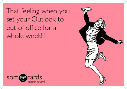 That feeling when you set your Outlook to out of office for a whole week!!!
