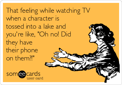 """That feeling while watching TV when a character is tossed into a lake and you're like, """"Oh no! Did they have their phone on them?!"""""""