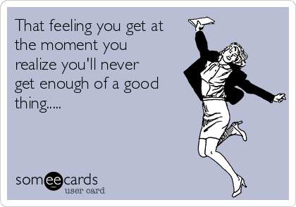 That feeling you get at the moment you realize you'll never get enough of a good thing.....