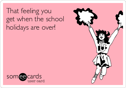 That feeling you get when the school holidays are over!