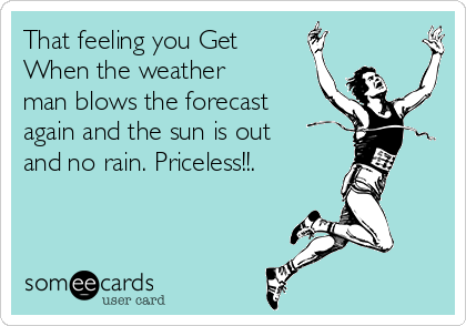 That feeling you Get When the weather man blows the forecast again and the sun is out and no rain. Priceless!!.