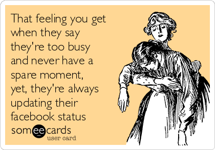 That feeling you get when they say they're too busy and never have a spare moment, yet, they're always updating their facebook status