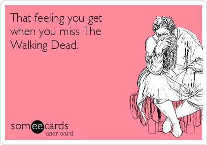 That feeling you get when you miss The Walking Dead.