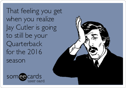 That feeling you get when you realize Jay Cutler is going to still be your Quarterback for the 2016 season