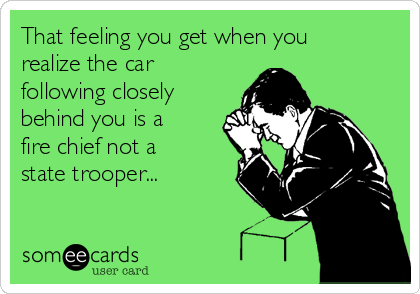 That feeling you get when you realize the car following closely behind you is a fire chief not a state trooper...