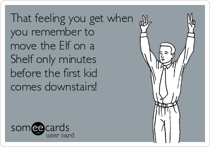 That feeling you get when you remember to move the Elf on a Shelf only minutes before the first kid comes downstairs!