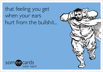 that feeling you get when your ears hurt from the bullshit...