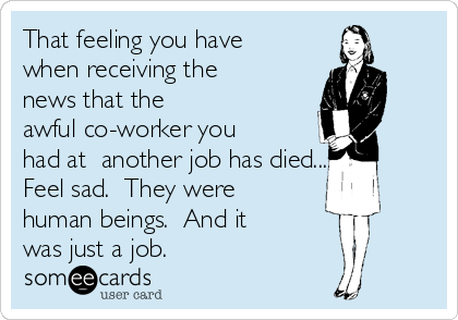 That feeling you have when receiving the news that the awful co-worker you had at  another job has died....  Feel sad.  They were human beings.  And it was just a job.