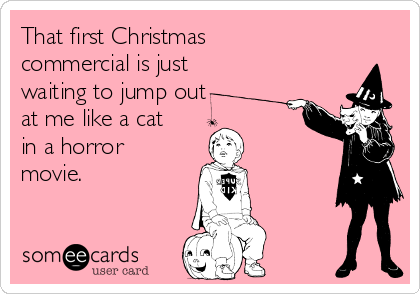 That first Christmas commercial is just waiting to jump out at me like a cat in a horror movie.
