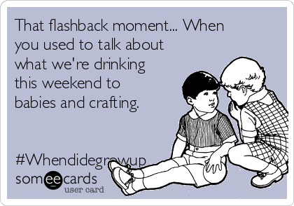 That flashback moment... When you used to talk about what we're drinking this weekend to babies and crafting.    #Whendidegrowup