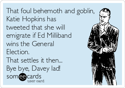 That foul behemoth and goblin, Katie Hopkins has tweeted that she will emigrate if Ed Milliband wins the General Election.  That settles it then... Bye bye, Davey lad!