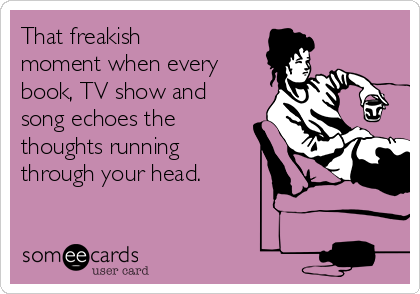 That freakish moment when every book, TV show and song echoes the  thoughts running  through your head.