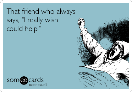 """That friend who always says, """"I really wish I could help."""""""