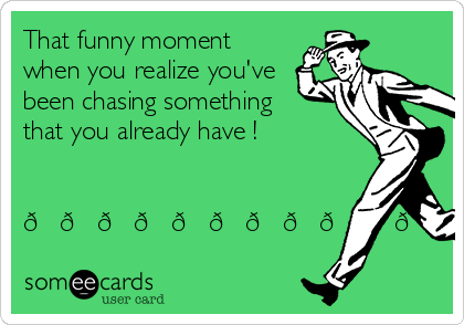 That funny moment when you realize you've been chasing something that you already have !