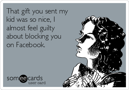That gift you sent my kid was so nice, I almost feel guilty about blocking you on Facebook.