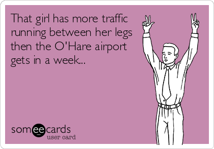 That girl has more traffic running between her legs then the O'Hare airport gets in a week...