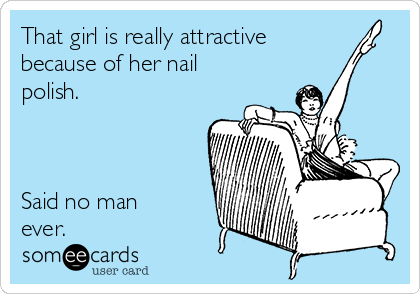 That girl is really attractive because of her nail polish.    Said no man ever.