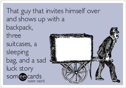 That guy that invites himself over and shows up with a backpack, three suitcases, a sleeping bag, and a sad luck story